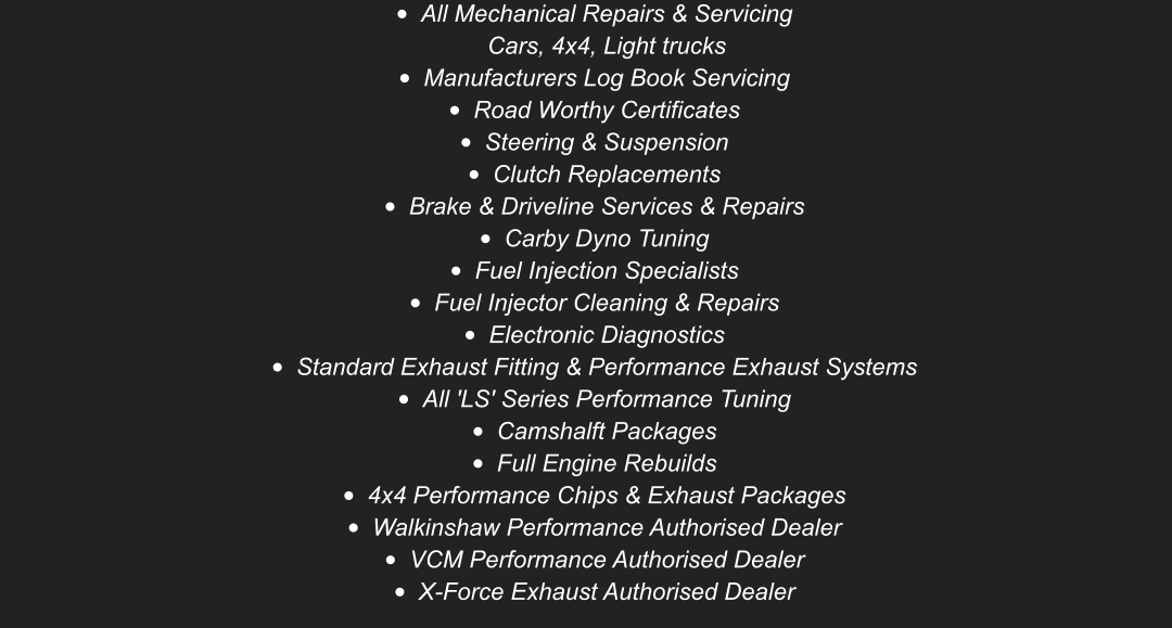 •	All Mechanical Repairs & ServicingCars, 4x4, Light trucks •	Manufacturers Log Book Servicing •	Road Worthy Certificates  •	Steering & Suspension •	Clutch Replacements •	Brake & Driveline Services & Repairs •	Carby Dyno Tuning •	Fuel Injection Specialists •	Fuel Injector Cleaning & Repairs •	Electronic Diagnostics •	Standard Exhaust Fitting & Performance Exhaust Systems •	All 'LS' Series Performance Tuning  •	Camshalft Packages •	Full Engine Rebuilds •	4x4 Performance Chips & Exhaust Packages •	Walkinshaw Performance Authorised Dealer •	VCM Performance Authorised Dealer  •	X-Force Exhaust Authorised Dealer