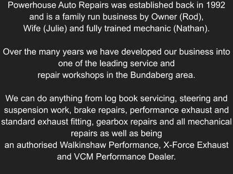 Powerhouse Auto Repairs was established back in 1992 and is a family run business by Owner (Rod),  Wife (Julie) and fully trained mechanic (Nathan).  Over the many years we have developed our business into one of the leading service and repair workshops in the Bundaberg area.  We can do anything from log book servicing, steering and suspension work, brake repairs, performance exhaust and standard exhaust fitting, gearbox repairs and all mechanical repairs as well as being an authorised Walkinshaw Performance, X-Force Exhaust and VCM Performance Dealer.