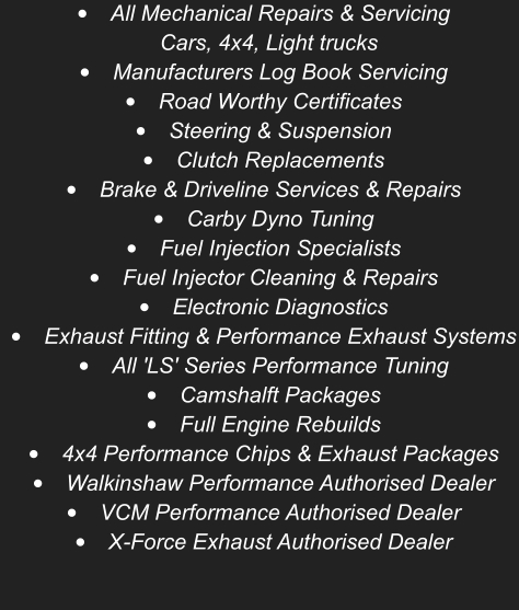 •	All Mechanical Repairs & ServicingCars, 4x4, Light trucks •	Manufacturers Log Book Servicing •	Road Worthy Certificates  •	Steering & Suspension •	Clutch Replacements •	Brake & Driveline Services & Repairs •	Carby Dyno Tuning •	Fuel Injection Specialists •	Fuel Injector Cleaning & Repairs •	Electronic Diagnostics •	Exhaust Fitting & Performance Exhaust Systems •	All 'LS' Series Performance Tuning  •	Camshalft Packages •	Full Engine Rebuilds •	4x4 Performance Chips & Exhaust Packages •	Walkinshaw Performance Authorised Dealer •	VCM Performance Authorised Dealer  •	X-Force Exhaust Authorised Dealer