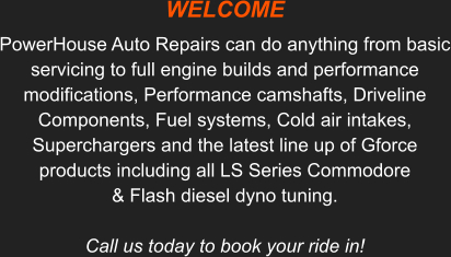 WELCOME   PowerHouse Auto Repairs can do anything from basic servicing to full engine builds and performance modifications, Performance camshafts, Driveline Components, Fuel systems, Cold air intakes, Superchargers and the latest line up of Gforce products including all LS Series Commodore & Flash diesel dyno tuning. Call us today to book your ride in!